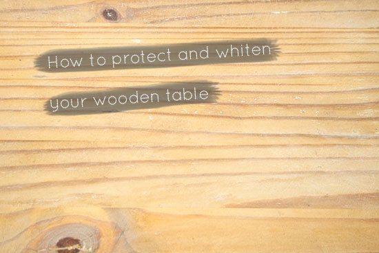 DIY - How to protect and whiten your wooden table @ By Wilma